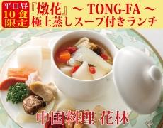 【中国料理 花林】平日昼10食限定 『燉花』 ~ TONG-FA ~ 極上蒸しスープ付きランチ